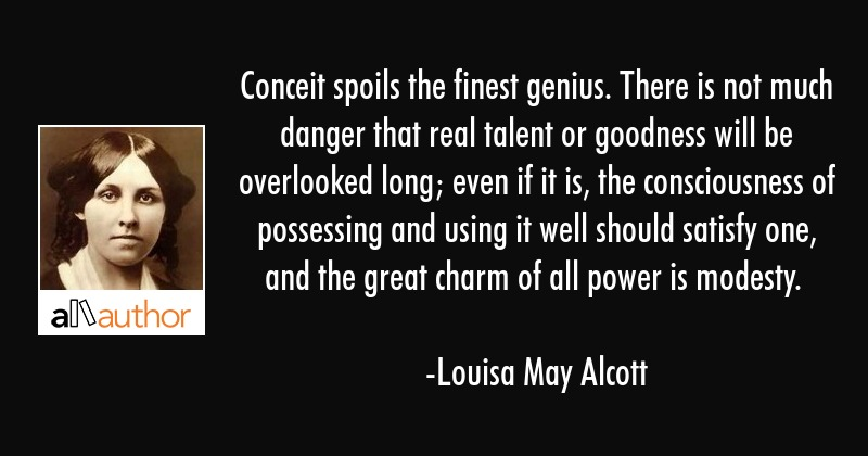 Conceit spoils the finest genius. There is not much danger that real talent or goodness will be... - Louisa May Alcott Quote