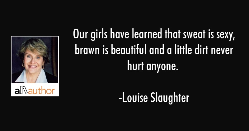 Our girls have learned that sweat is sexy, brawn is beautiful and a little dirt never hurt anyone. - Louise Slaughter Quote