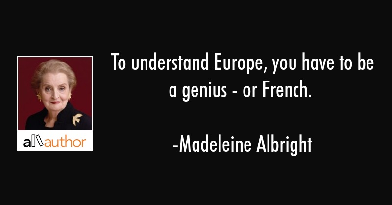 To understand Europe, you have to be a genius - or French. - Madeleine Albright Quote