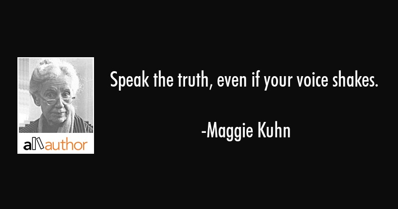 Speak the truth, even if your voice shakes. - Maggie Kuhn Quote