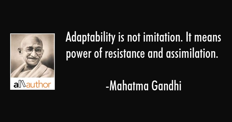 Adaptability is not imitation. It means power of resistance and assimilation. - Mahatma Gandhi Quote