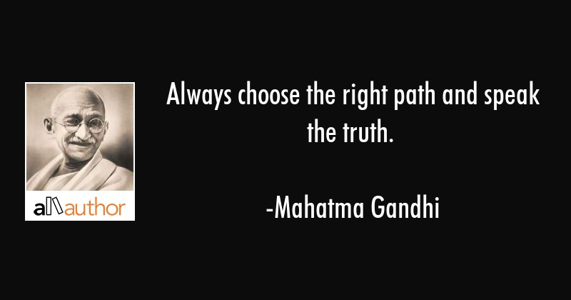 Always choose the right path and speak the truth. - Mahatma Gandhi Quote