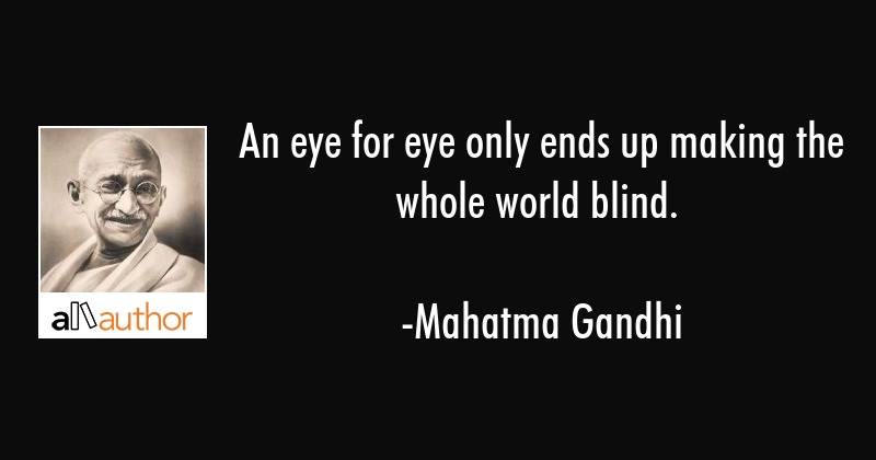 An eye for eye only ends up making the whole world blind. - Mahatma Gandhi Quote