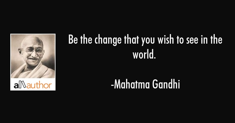 Be the change that you wish to see in the world. - Mahatma Gandhi Quote