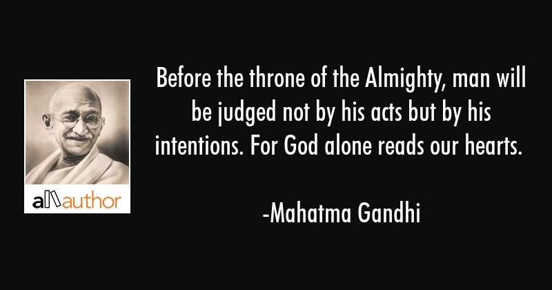 Before the throne of the Almighty, man will be judged not by his acts but by his intentions. For... - Mahatma Gandhi Quote