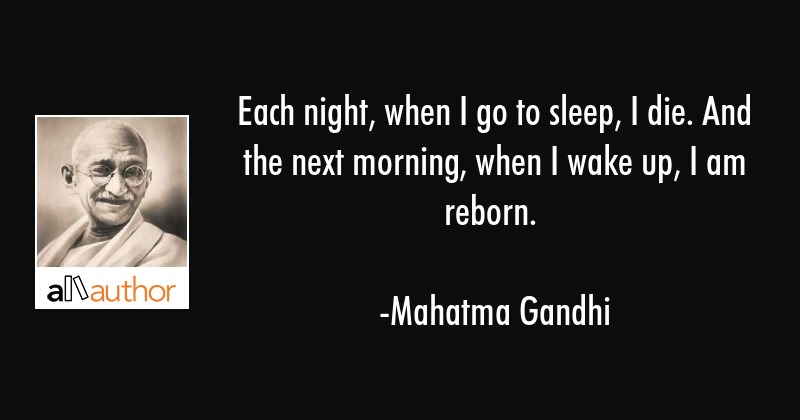 Each night when I go to sleep I die. And the next morning when I wake up I am reborn. - Mahatma Gandhi Quote