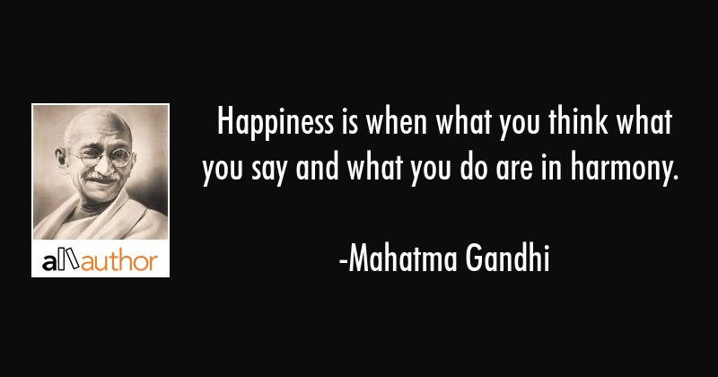 Happiness is when what you think what you say and what you do are in harmony. - Mahatma Gandhi Quote