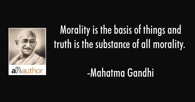 Morality is the basis of things and truth is the substance of all morality. - Mahatma Gandhi Quote
