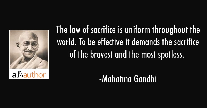 The law of sacrifice is uniform throughout the world. To be effective it demands the sacrifice of... - Mahatma Gandhi Quote
