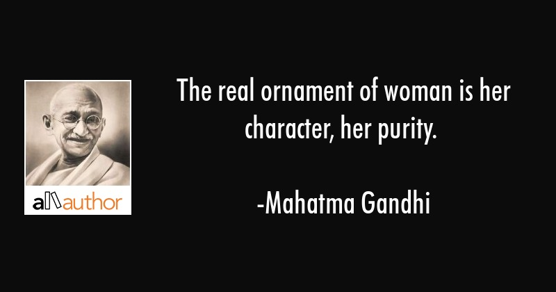 The real ornament of woman is her character, her purity. - Mahatma Gandhi Quote