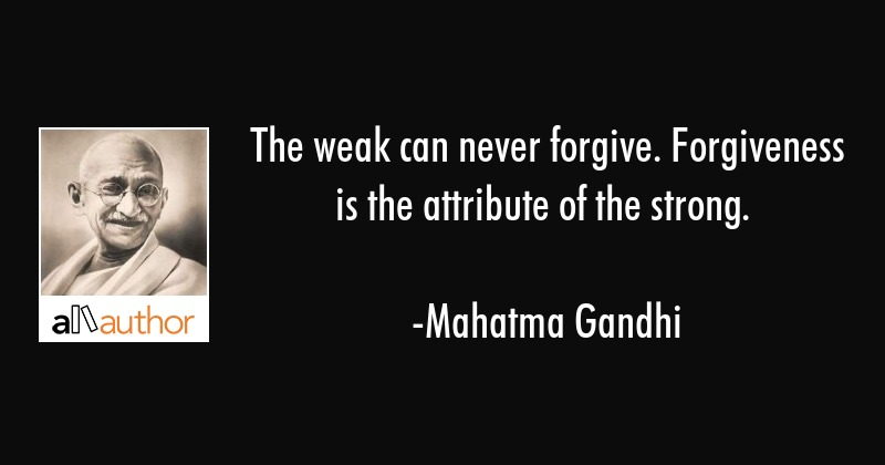 The weak can never forgive. Forgiveness is the attribute of the strong. - Mahatma Gandhi Quote