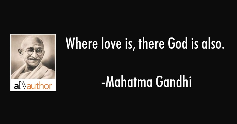 Where love is, there God is also. - Mahatma Gandhi Quote