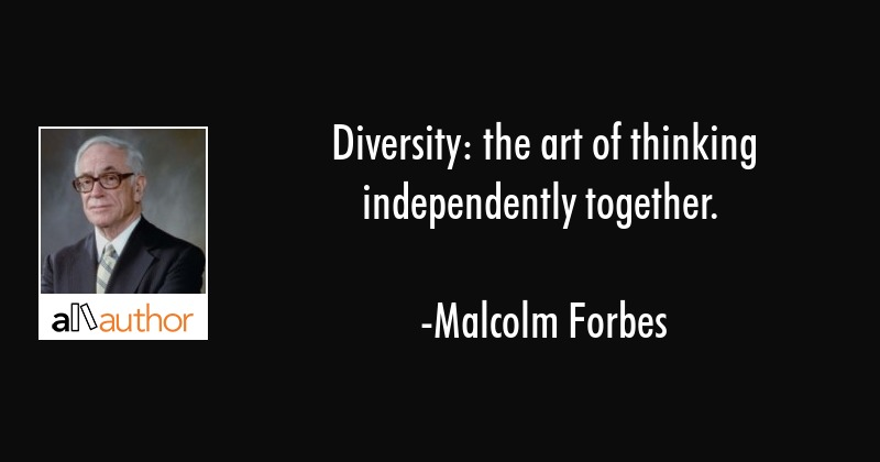 Diversity: the art of thinking independently together. - Malcolm Forbes Quote