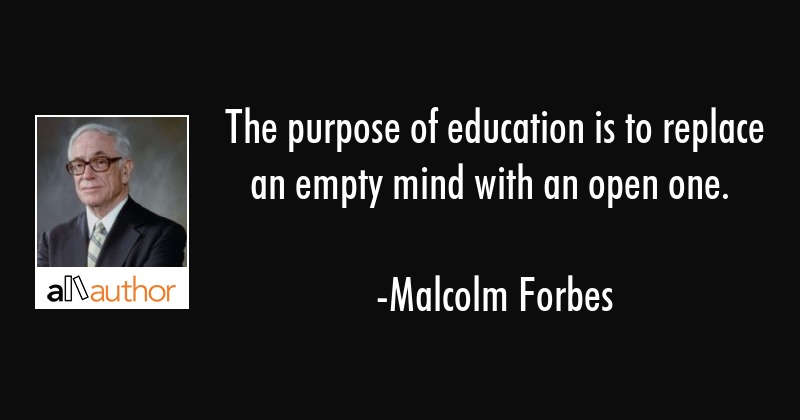 The purpose of education is to replace an empty mind with an open one. - Malcolm Forbes Quote