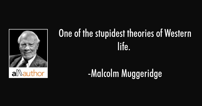 One of the stupidest theories of Western life. - Malcolm Muggeridge Quote