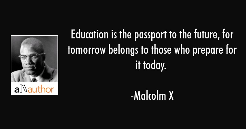 Education is the passport to the future, for tomorrow belongs to those who prepare for it today. - Malcolm X Quote