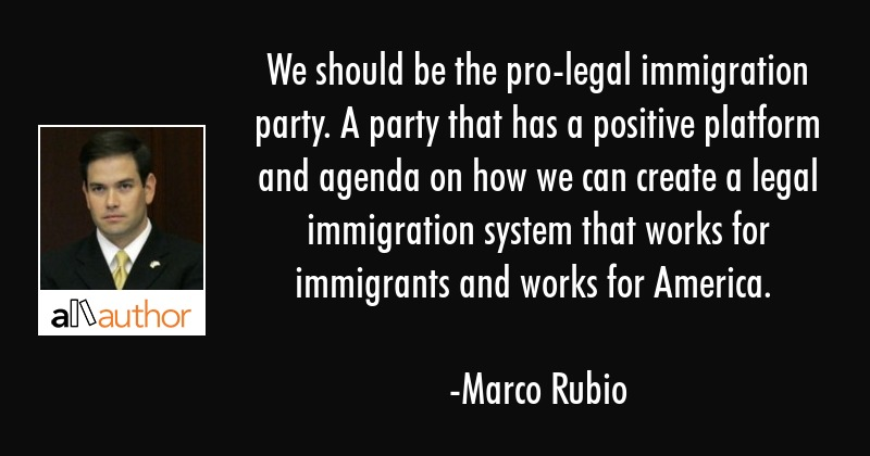 Marco Rubio Quotes | We Should Be The Pro Legal Immigration Quote
