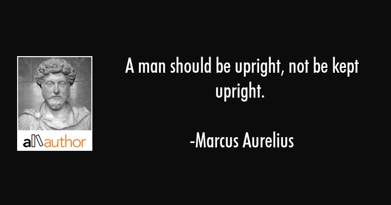 A man should be upright, not be kept upright. - Marcus Aurelius Quote