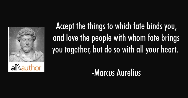 Accept the things to which fate binds you, and love the people with whom fate brings you together,... - Marcus Aurelius Quote