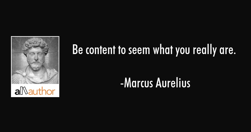 Be content to seem what you really are. - Marcus Aurelius Quote