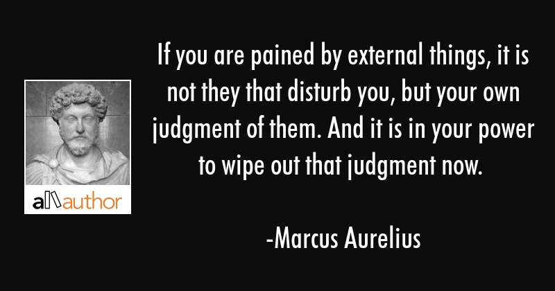 If you are pained by external things, it is not they that disturb you, but your own judgment of... - Marcus Aurelius Quote