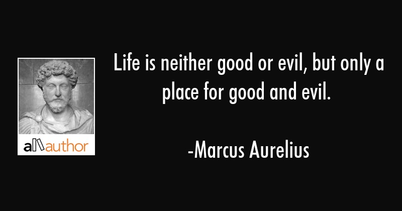 Life is neither good or evil, but only a place for good and evil. - Marcus Aurelius Quote