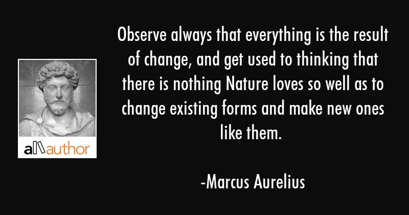Observe always that everything is the result of change, and get used to thinking that there is... - Marcus Aurelius Quote