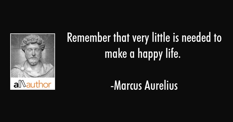 Remember that very little is needed to make a happy life. - Marcus Aurelius Quote