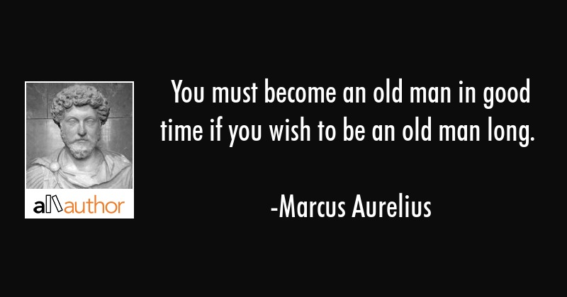You must become an old man in good time if you wish to be an old man long. - Marcus Aurelius Quote