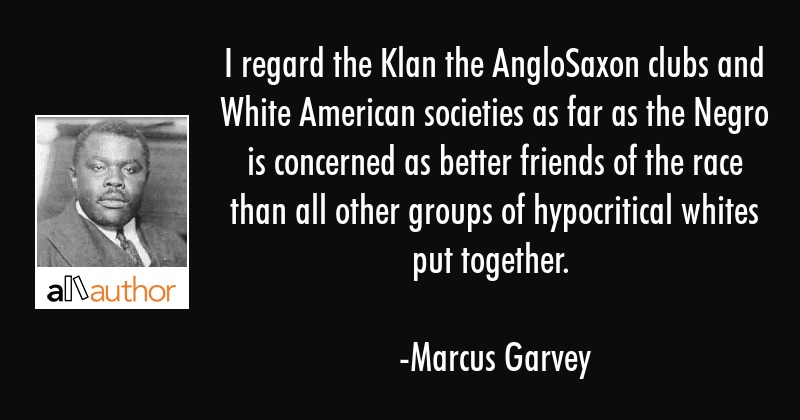 I regard the Klan the AngloSaxon clubs and White American societies as far as the Negro is... - Marcus Garvey Quote