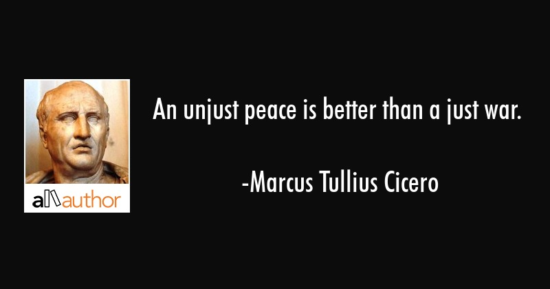 An unjust peace is better than a just war. - Marcus Tullius Cicero Quote