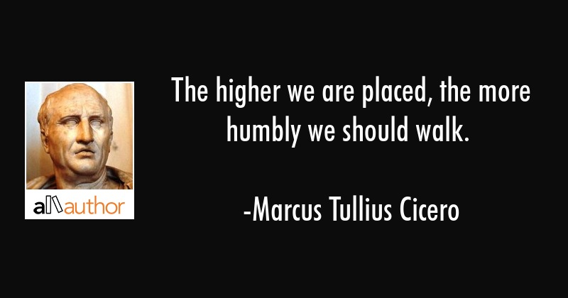 The higher we are placed, the more humbly we should walk. - Marcus Tullius Cicero Quote