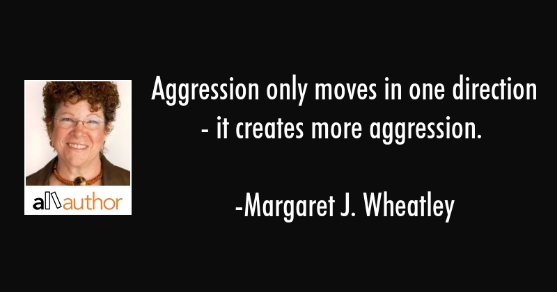 Aggression only moves in one direction - it creates more aggression. - Margaret J. Wheatley Quote
