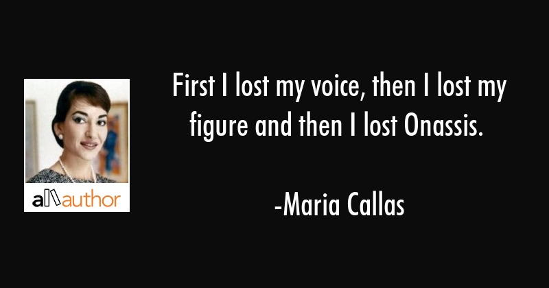 First I lost my voice, then I lost my figure and then I lost Onassis. - Maria Callas Quote