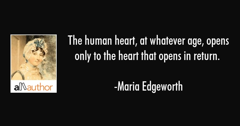 The human heart, at whatever age, opens only to the heart that opens in return. - Maria Edgeworth Quote