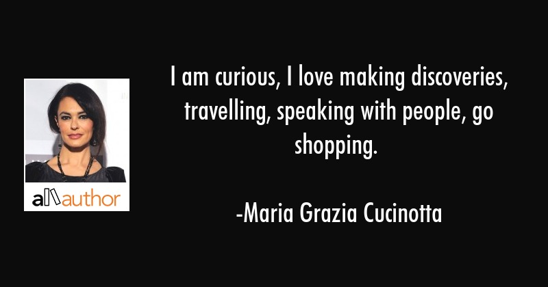 I am curious, I love making discoveries, travelling, speaking with people, go shopping. - Maria Grazia Cucinotta Quote