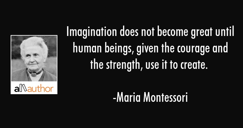 Imagination does not become great until human beings, given the courage and the strength, use it to... - Maria Montessori Quote