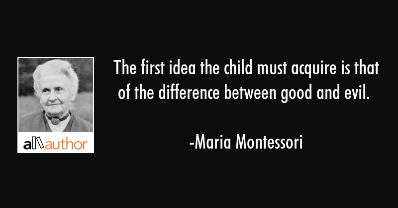 The first idea the child must acquire is that of the difference between good and evil. - Maria Montessori Quote