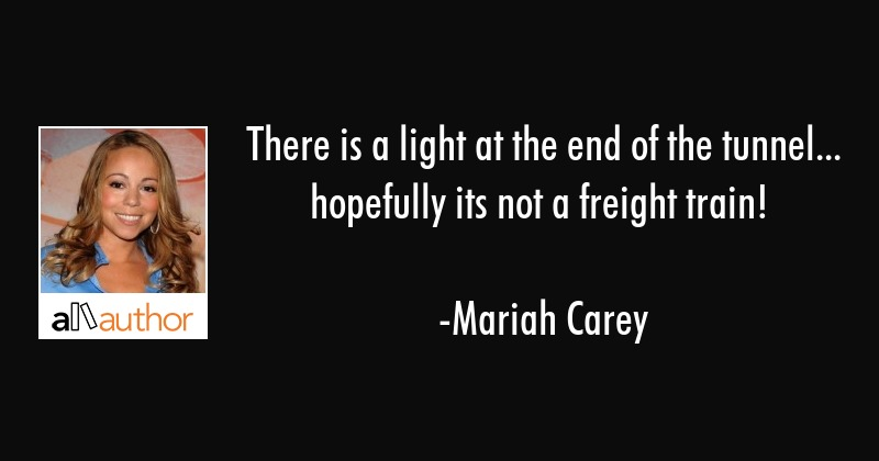 There Is A Light At The End Of The Tunnel Quote
