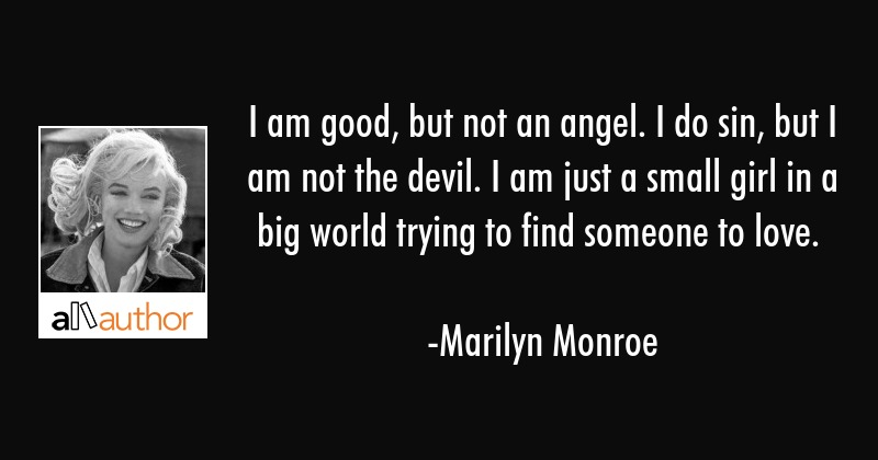 I am good, but not an angel. I do sin, but I am not the devil. I am just a small girl in a big... - Marilyn Monroe Quote