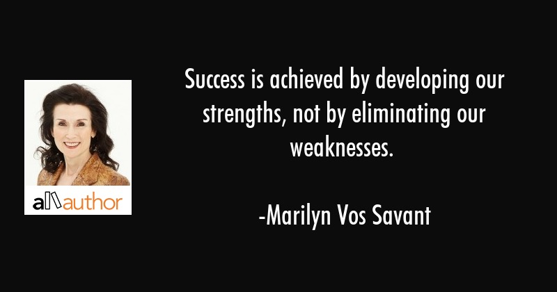 Success is achieved by developing our strengths, not by eliminating our weaknesses. - Marilyn Vos Savant Quote