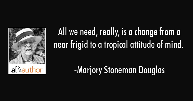 All we need, really, is a change from a near frigid to a tropical attitude of mind. - Marjory Stoneman Douglas Quote