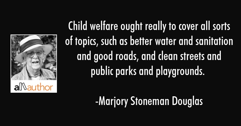 Child welfare ought really to cover all sorts of topics, such as better water and sanitation and... - Marjory Stoneman Douglas Quote