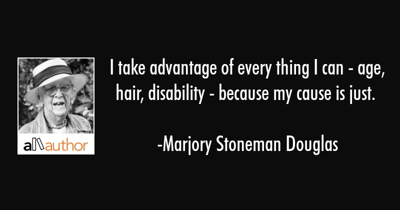 I take advantage of every thing I can - age, hair, disability - because my cause is just. - Marjory Stoneman Douglas Quote