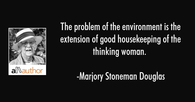 The problem of the environment is the extension of good housekeeping of the thinking woman. - Marjory Stoneman Douglas Quote