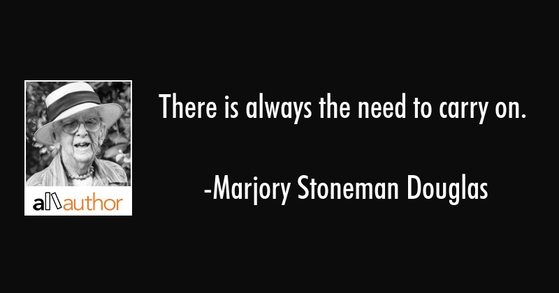 There is always the need to carry on. - Marjory Stoneman Douglas Quote