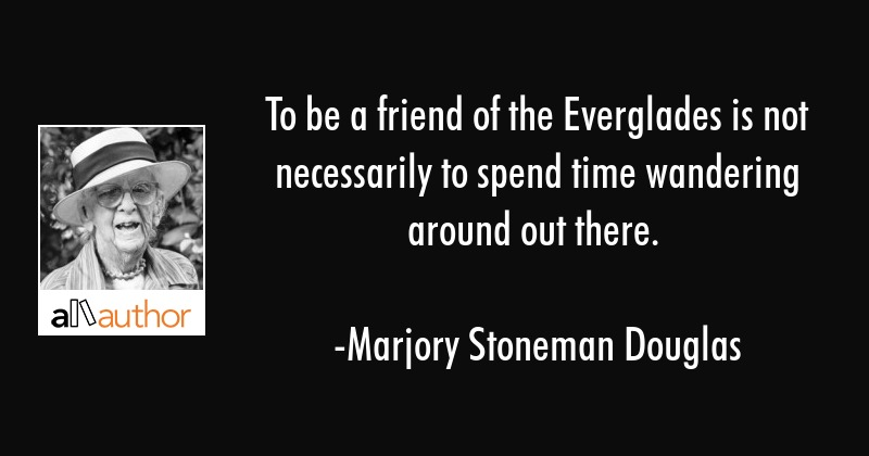 To be a friend of the Everglades is not necessarily to spend time wandering around out there. - Marjory Stoneman Douglas Quote