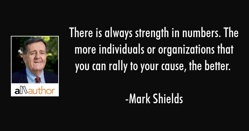 There is always strength in numbers. The more individuals or organizations that you can rally to... - Mark Shields Quote