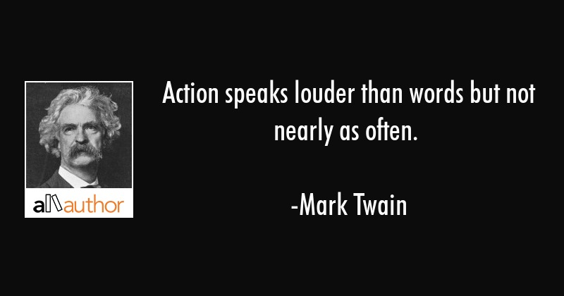 Action speaks louder than words but not nearly as often. - Mark Twain Quote