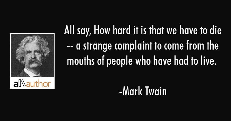 All say, How hard it is that we have to die -- a strange complaint to come from the mouths of... - Mark Twain Quote